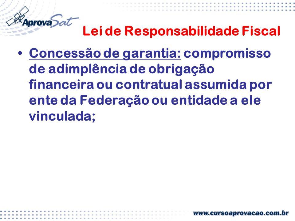 Lei de Responsabilidade Fiscal Concessão de garantia: compromisso de adimplência de obrigação financeira ou contratual assumida por ente da Federação ou entidade a ele vinculada;