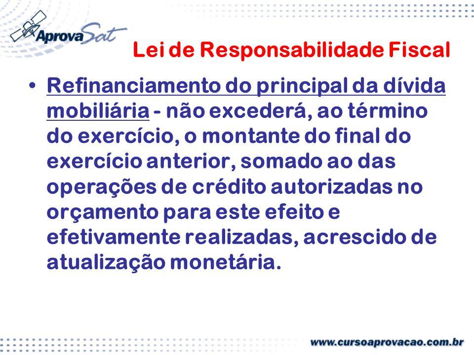 Lei de Responsabilidade Fiscal Refinanciamento do principal da dívida mobiliária - não excederá, ao término do exercício, o montante do final do exercício anterior, somado ao das operações de crédito autorizadas no orçamento para este efeito e efetivamente realizadas, acrescido de atualização monetária.