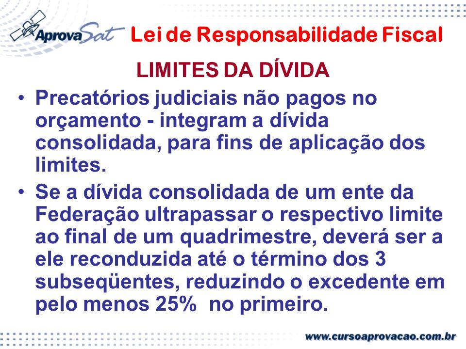 Lei de Responsabilidade Fiscal LIMITES DA DÍVIDA Precatórios judiciais não pagos no orçamento - integram a dívida consolidada, para fins de aplicação dos limites.