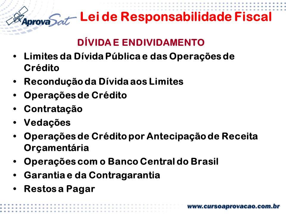 Lei de Responsabilidade Fiscal DÍVIDA E ENDIVIDAMENTO Limites da Dívida Pública e das Operações de Crédito Recondução da Dívida aos Limites Operações de Crédito Contratação Vedações Operações de Crédito por Antecipação de Receita Orçamentária Operações com o Banco Central do Brasil Garantia e da Contragarantia Restos a Pagar