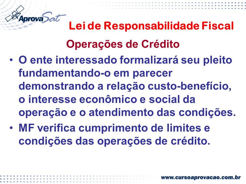 Lei de Responsabilidade Fiscal Operações de Crédito O ente interessado formalizará seu pleito fundamentando-o em parecer demonstrando a relação custo-benefício, o interesse econômico e social da operação e o atendimento das condições.