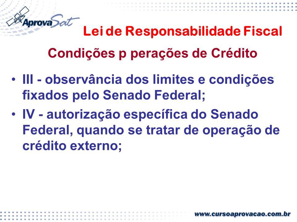 Lei de Responsabilidade Fiscal Condições p perações de Crédito III - observância dos limites e condições fixados pelo Senado Federal; IV - autorização específica do Senado Federal, quando se tratar de operação de crédito externo;