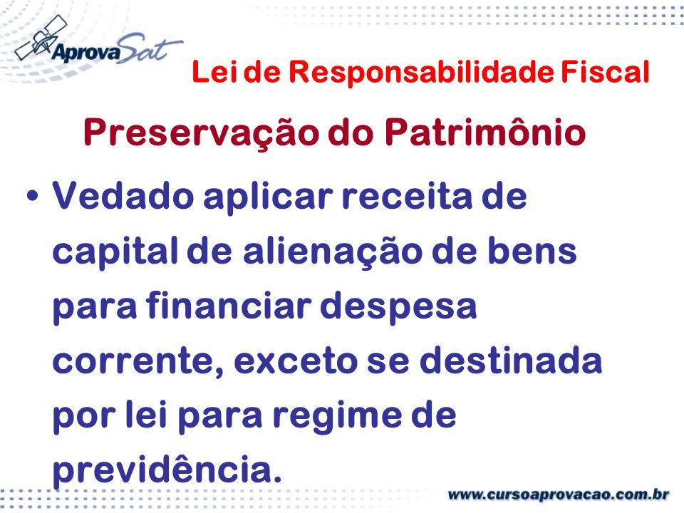 Lei de Responsabilidade Fiscal Preservação do Patrimônio Vedado aplicar receita de capital de alienação de bens para financiar despesa corrente, exceto se destinada por lei para regime de previdência.