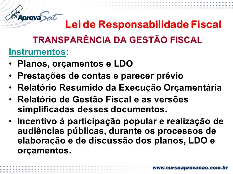 Lei de Responsabilidade Fiscal TRANSPARÊNCIA DA GESTÃO FISCAL Instrumentos: Planos, orçamentos e LDO Prestações de contas e parecer prévio Relatório Resumido da Execução Orçamentária Relatório de Gestão Fiscal e as versões simplificadas desses documentos.