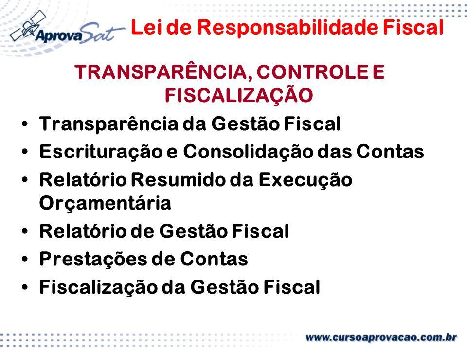 Lei de Responsabilidade Fiscal TRANSPARÊNCIA, CONTROLE E FISCALIZAÇÃO Transparência da Gestão Fiscal Escrituração e Consolidação das Contas Relatório Resumido da Execução Orçamentária Relatório de Gestão Fiscal Prestações de Contas Fiscalização da Gestão Fiscal