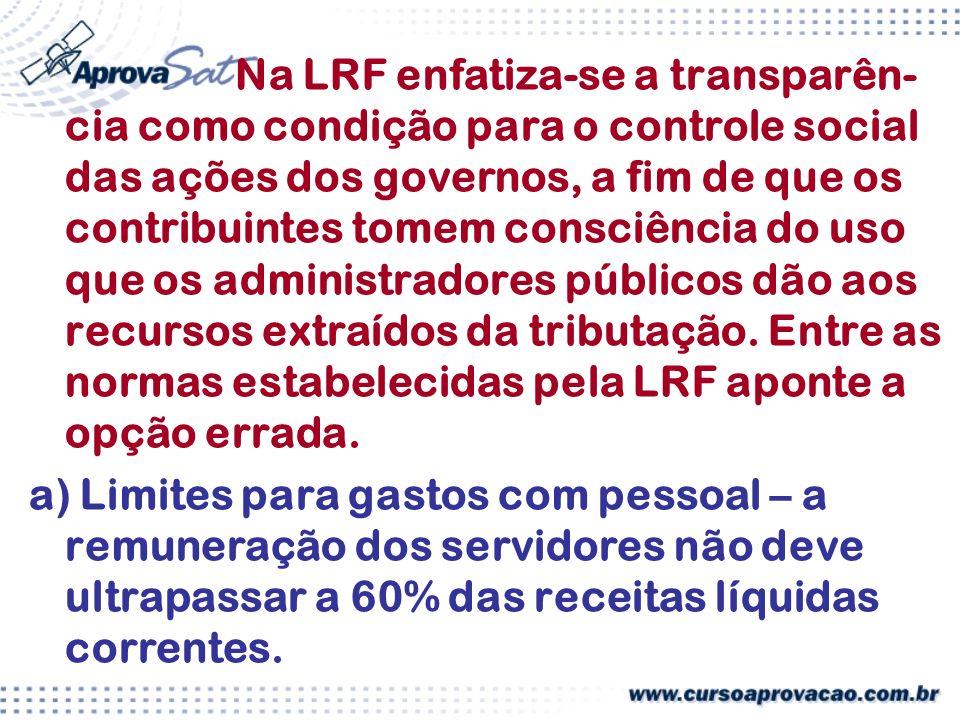 Na LRF enfatiza-se a transparên- cia como condição para o controle social das ações dos governos, a fim de que os contribuintes tomem consciência do uso que os administradores públicos dão aos recursos extraídos da tributação.