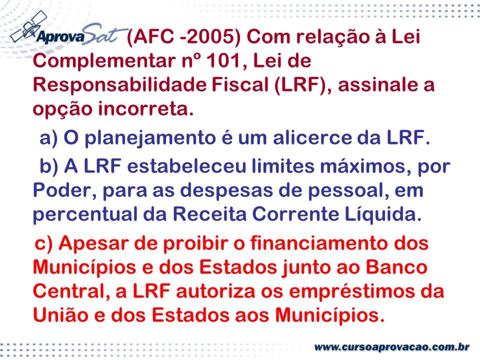 (AFC -2005) Com relação à Lei Complementar nº 101, Lei de Responsabilidade Fiscal (LRF), assinale a opção incorreta.