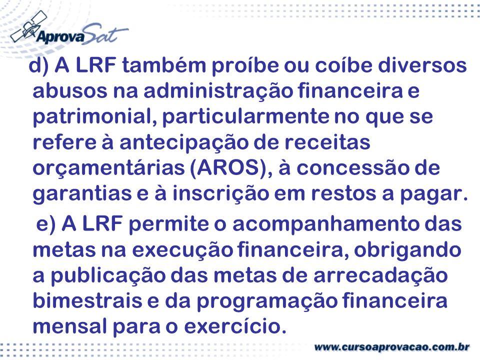 d) A LRF também proíbe ou coíbe diversos abusos na administração financeira e patrimonial, particularmente no que se refere à antecipação de receitas orçamentárias (AROS), à concessão de garantias e à inscrição em restos a pagar.