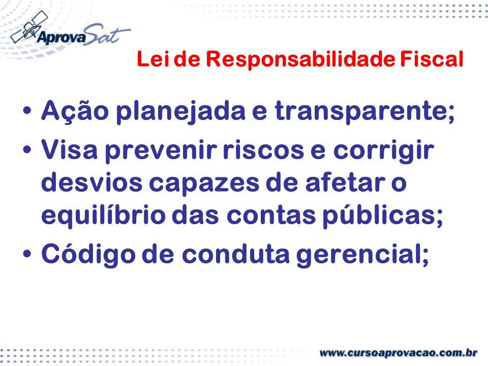 Lei de Responsabilidade Fiscal Ação planejada e transparente; Visa prevenir riscos e corrigir desvios capazes de afetar o equilíbrio das contas públicas; Código de conduta gerencial;
