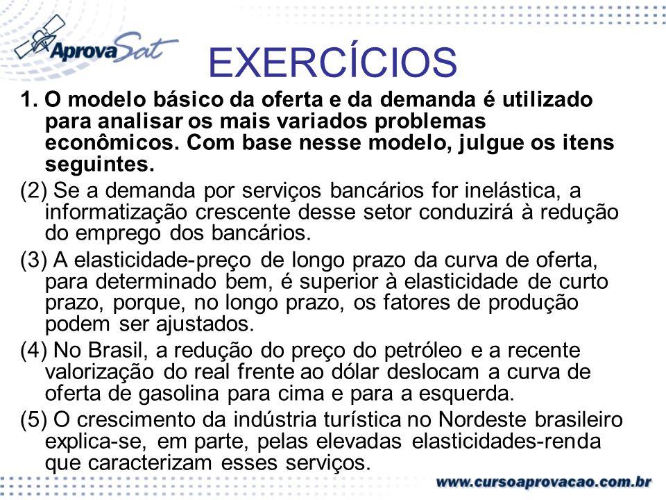 EXERCÍCIOS 1. O modelo básico da oferta e da demanda é utilizado para analisar os mais variados problemas econômicos. Com base nesse modelo, julgue os