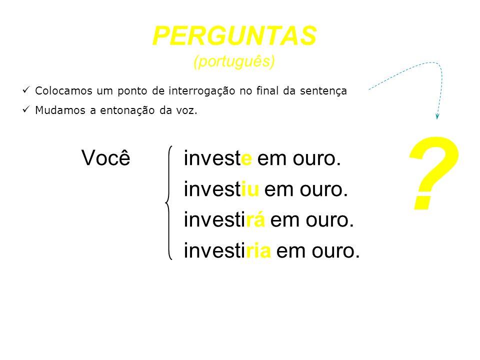 PERGUNTAS (português) Você investe em ouro. investiu em ouro. investirá em ouro. investiria em ouro. Colocamos um ponto de interrogação no final da se