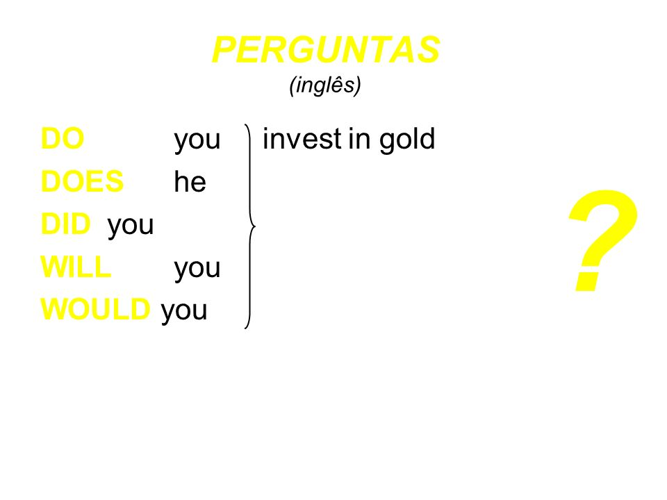 DO you invest in gold DOES he DID you WILL you WOULD you ? PERGUNTAS (inglês)