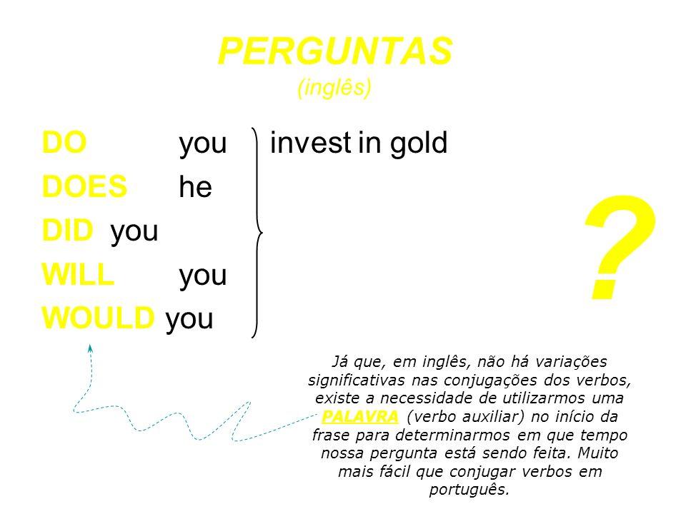 DO you invest in gold DOES he DID you WILL you WOULD you Já que, em inglês, não há variações significativas nas conjugações dos verbos, existe a neces