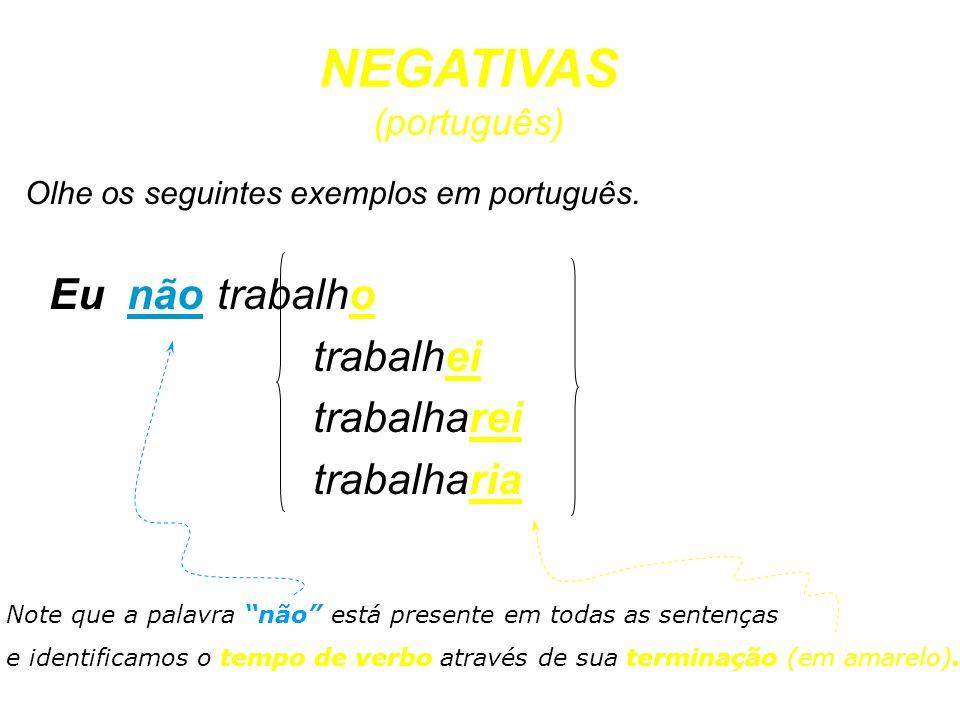Olhe os seguintes exemplos em português. Eu nãotrabalho trabalhei trabalharei trabalharia NEGATIVAS (português) Note que a palavra não está presente e