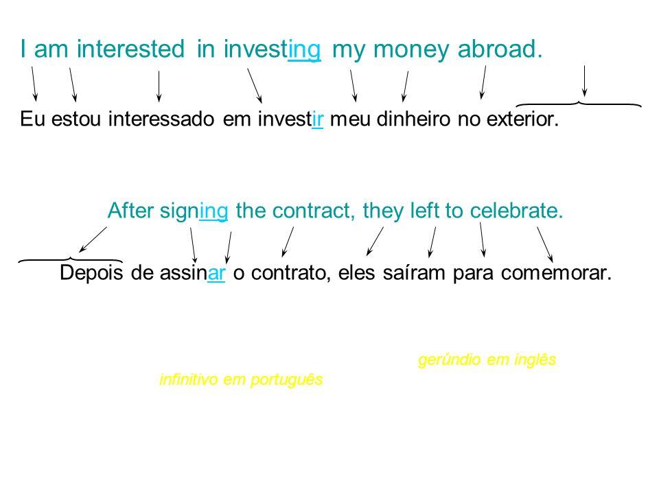 I am interested in investing my money abroad. Eu estou interessado em investir meu dinheiro no exterior. After signing the contract, they left to cele