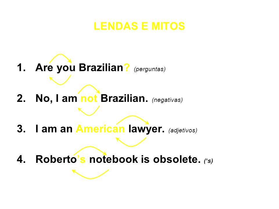 LENDAS E MITOS 1.Are you Brazilian? (perguntas) 2.No, I am not Brazilian. (negativas) 3.I am an American lawyer. (adjetivos) 4.Robertos notebook is ob
