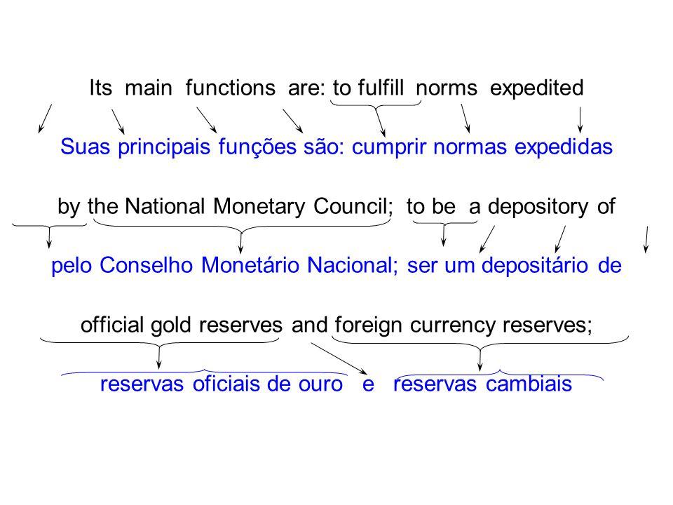 Its main functions are: to fulfill norms expedited Suas principais funções são: cumprir normas expedidas by the National Monetary Council; to be a dep