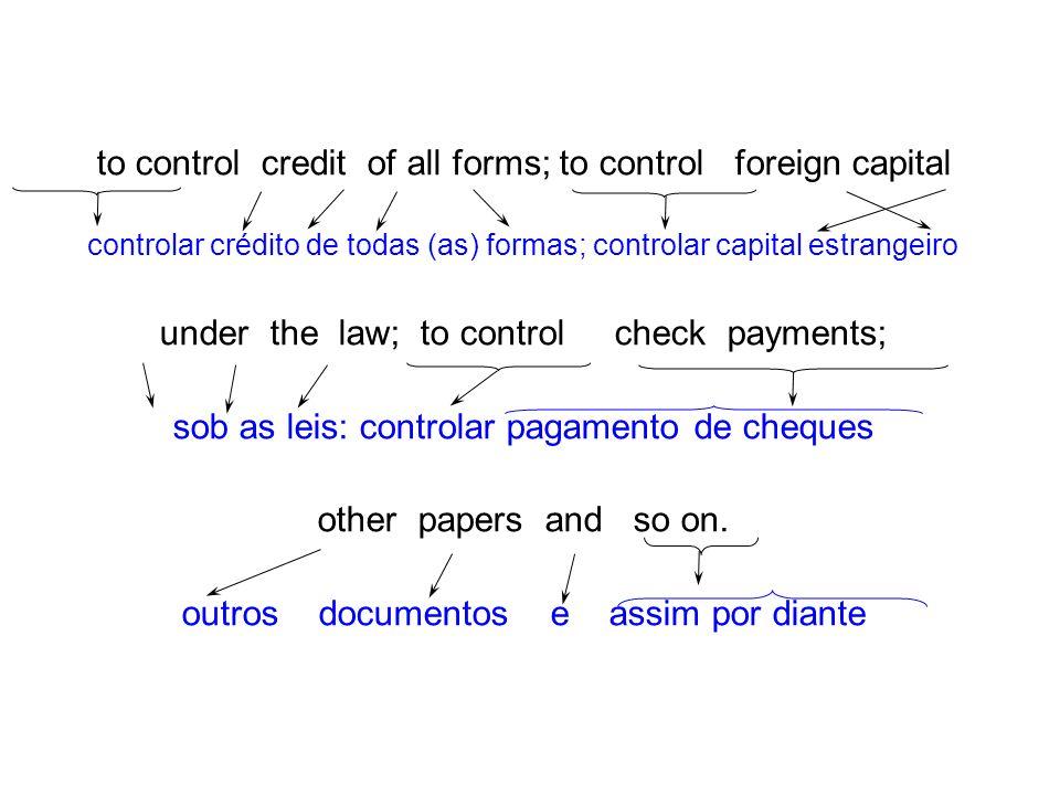 to control credit of all forms; to control foreign capital controlar crédito de todas (as) formas; controlar capital estrangeiro under the law; to con