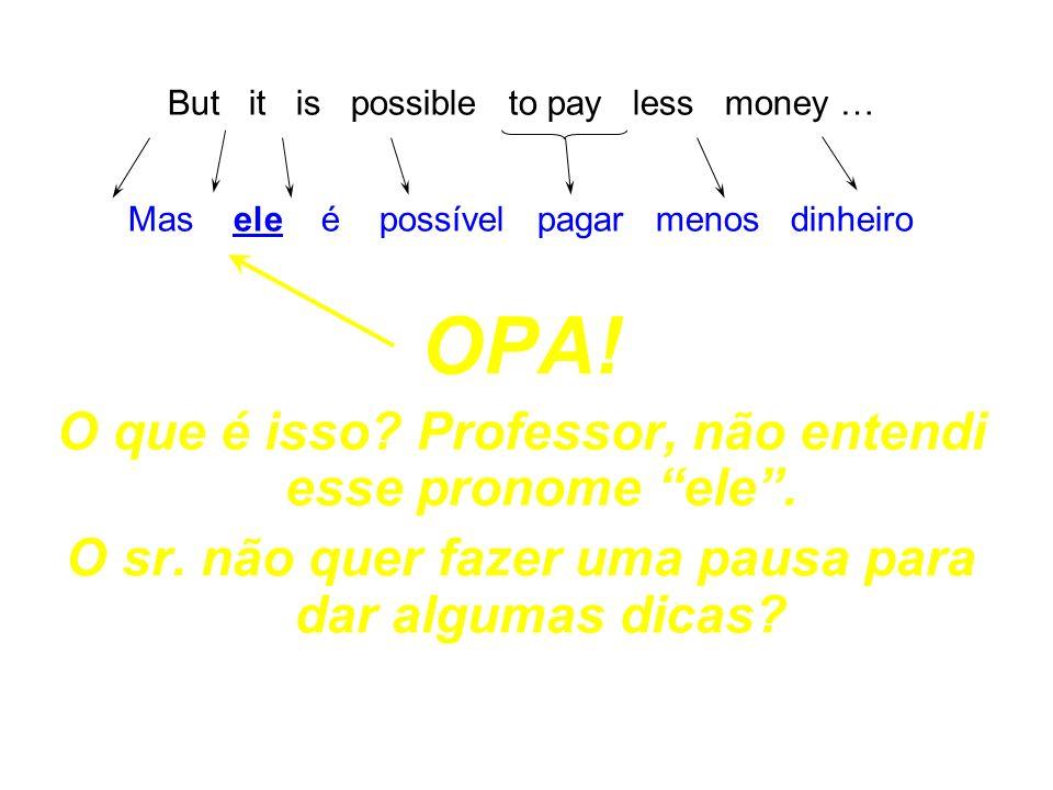 But it is possible to pay less money … Mas ele é possível pagar menos dinheiro OPA! O que é isso? Professor, não entendi esse pronome ele. O sr. não q