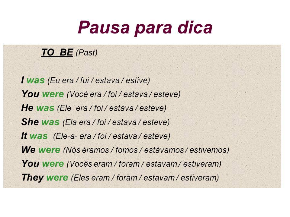 Pausa para dica TO BE (Past) I was (Eu era / fui / estava / estive) You were (Você era / foi / estava / esteve) He was (Ele era / foi / estava / estev