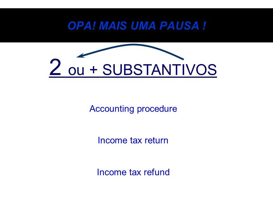OPA! MAIS UMA PAUSA ! 2 ou + SUBSTANTIVOS Accounting procedure Income tax return Income tax refund