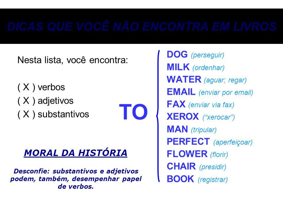 DICAS QUE VOCÊ NÃO ENCONTRA EM LIVROS DOG (perseguir) MILK (ordenhar) WATER (aguar; regar) EMAIL (enviar por email) FAX (enviar via fax) XEROX (xeroca