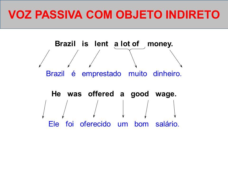 Brazil is lent a lot of money. Brazil é emprestado muito dinheiro. He was offered a good wage. Ele foi oferecido um bom salário. VOZ PASSIVA COM OBJET