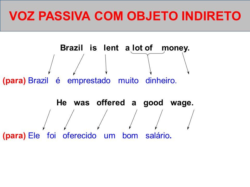 Brazil is lent a lot of money. (para) Brazil é emprestado muito dinheiro. He was offered a good wage. (para) Ele foi oferecido um bom salário. VOZ PAS