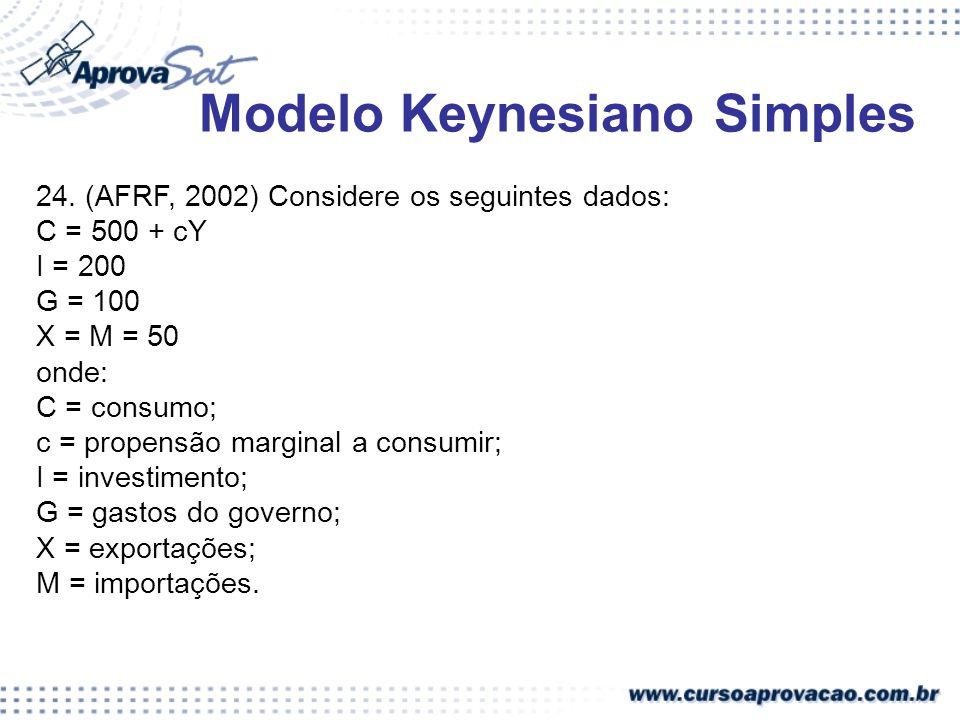 Modelo Keynesiano Simples 24. (AFRF, 2002) Considere os seguintes dados: C = 500 + cY I = 200 G = 100 X = M = 50 onde: C = consumo; c = propensão marg