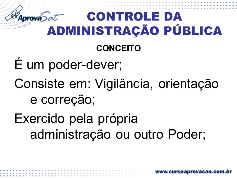 CONCEITO É um poder-dever; Consiste em: Vigilância, orientação e correção; Exercido pela própria administração ou outro Poder;
