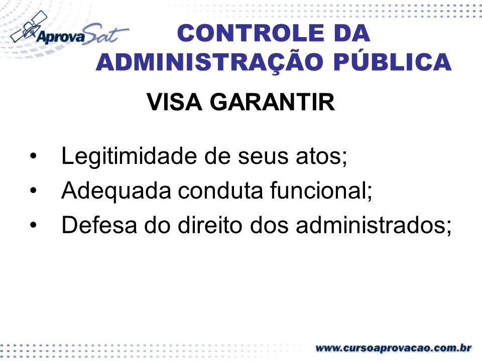 CONTROLE DA ADMINISTRAÇÃO PÚBLICA VISA GARANTIR Legitimidade de seus atos; Adequada conduta funcional; Defesa do direito dos administrados;