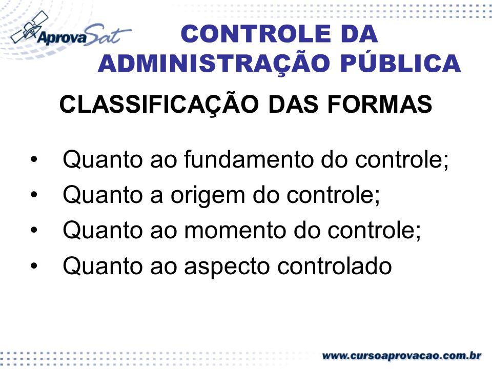 CONTROLE DA ADMINISTRAÇÃO PÚBLICA CLASSIFICAÇÃO DAS FORMAS Quanto ao fundamento do controle; Quanto a origem do controle; Quanto ao momento do control