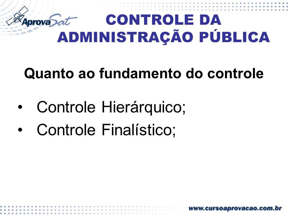 CONTROLE DA ADMINISTRAÇÃO PÚBLICA Quanto ao fundamento do controle Controle Hierárquico; Controle Finalístico;