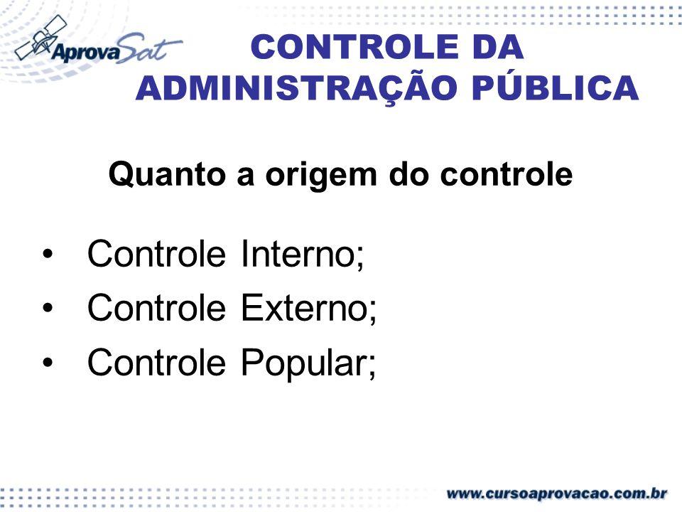 CONTROLE DA ADMINISTRAÇÃO PÚBLICA Quanto a origem do controle Controle Interno; Controle Externo; Controle Popular;
