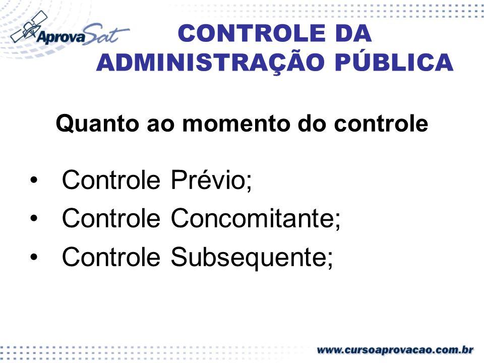 CONTROLE DA ADMINISTRAÇÃO PÚBLICA Quanto ao momento do controle Controle Prévio; Controle Concomitante; Controle Subsequente;