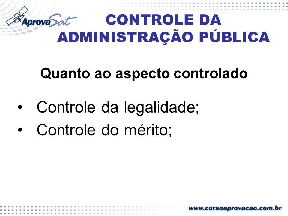 CONTROLE DA ADMINISTRAÇÃO PÚBLICA Quanto ao aspecto controlado Controle da legalidade; Controle do mérito;