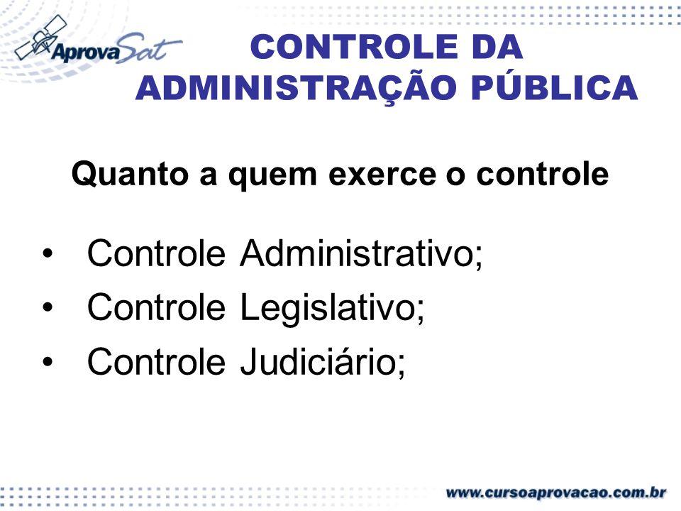 CONTROLE DA ADMINISTRAÇÃO PÚBLICA Quanto a quem exerce o controle Controle Administrativo; Controle Legislativo; Controle Judiciário;