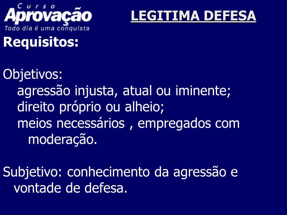 LEGITIMA DEFESA Requisitos: Objetivos: agressão injusta, atual ou iminente; direito próprio ou alheio; meios necessários, empregados com moderação. Su