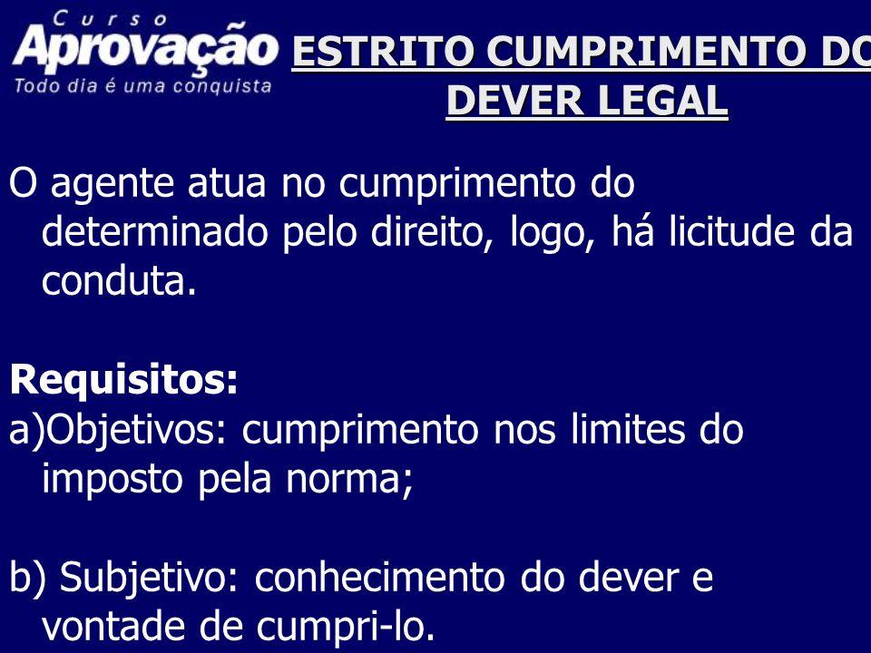 ESTRITO CUMPRIMENTO DO DEVER LEGAL O agente atua no cumprimento do determinado pelo direito, logo, há licitude da conduta. Requisitos: a)Objetivos: cu