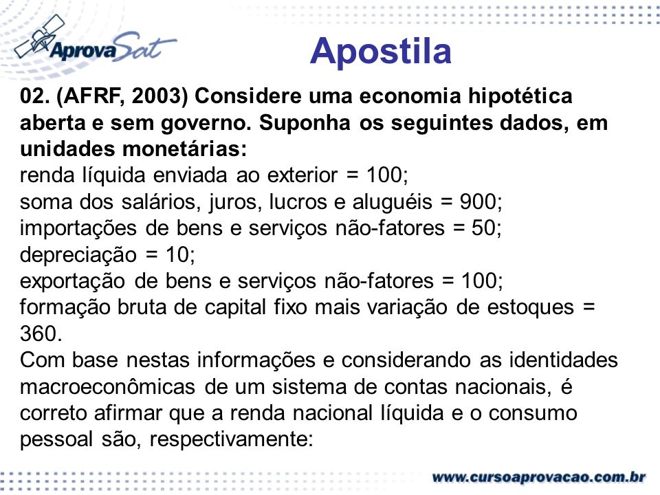 02. (AFRF, 2003) Considere uma economia hipotética aberta e sem governo. Suponha os seguintes dados, em unidades monetárias: renda líquida enviada ao