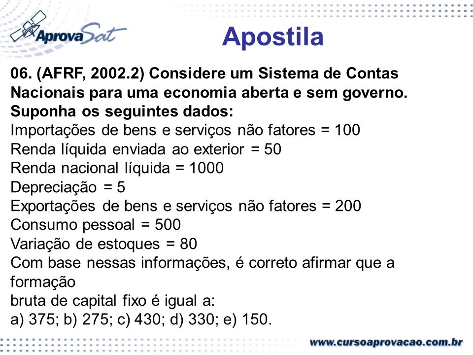 06. (AFRF, 2002.2) Considere um Sistema de Contas Nacionais para uma economia aberta e sem governo. Suponha os seguintes dados: Importações de bens e