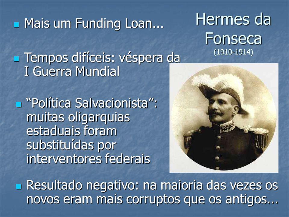 Hermes da Fonseca (1910-1914) Mais um Funding Loan... Mais um Funding Loan... Resultado negativo: na maioria das vezes os novos eram mais corruptos qu