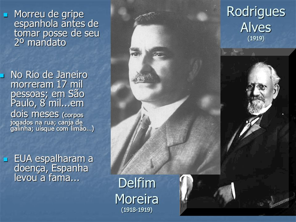 Rodrigues Alves (1919) Morreu de gripe espanhola antes de tomar posse de seu 2º mandato Morreu de gripe espanhola antes de tomar posse de seu 2º manda
