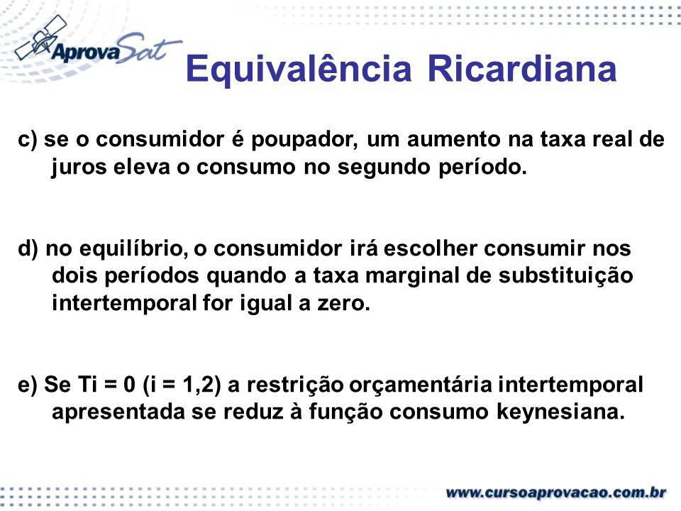 Equivalência Ricardiana c) se o consumidor é poupador, um aumento na taxa real de juros eleva o consumo no segundo período. d) no equilíbrio, o consum