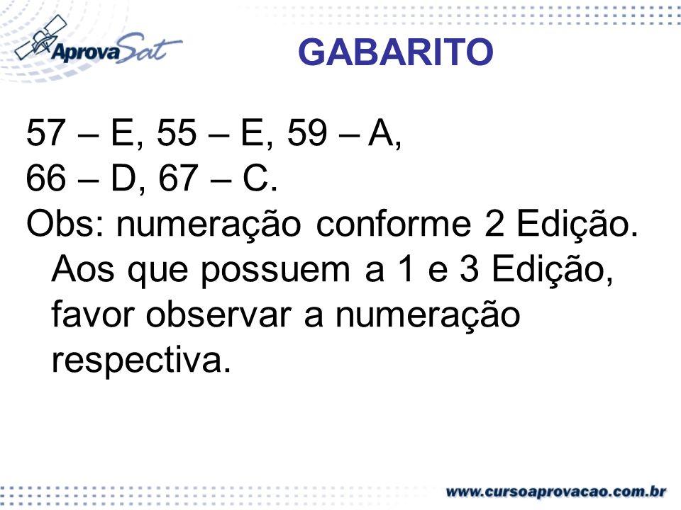 57 – E, 55 – E, 59 – A, 66 – D, 67 – C. Obs: numeração conforme 2 Edição. Aos que possuem a 1 e 3 Edição, favor observar a numeração respectiva. GABAR