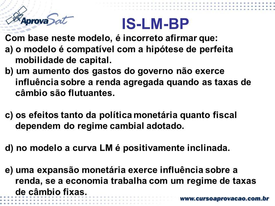 IS-LM-BP Com base neste modelo, é incorreto afirmar que: a) o modelo é compatível com a hipótese de perfeita mobilidade de capital. b) um aumento dos