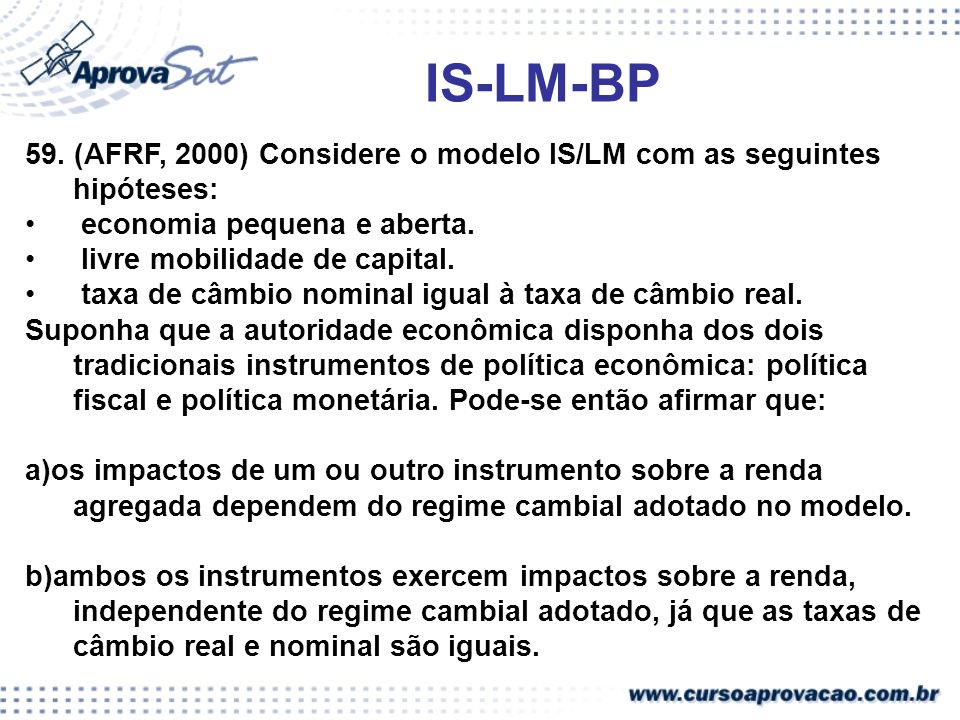 IS-LM-BP 59. (AFRF, 2000) Considere o modelo IS/LM com as seguintes hipóteses: economia pequena e aberta. livre mobilidade de capital. taxa de câmbio