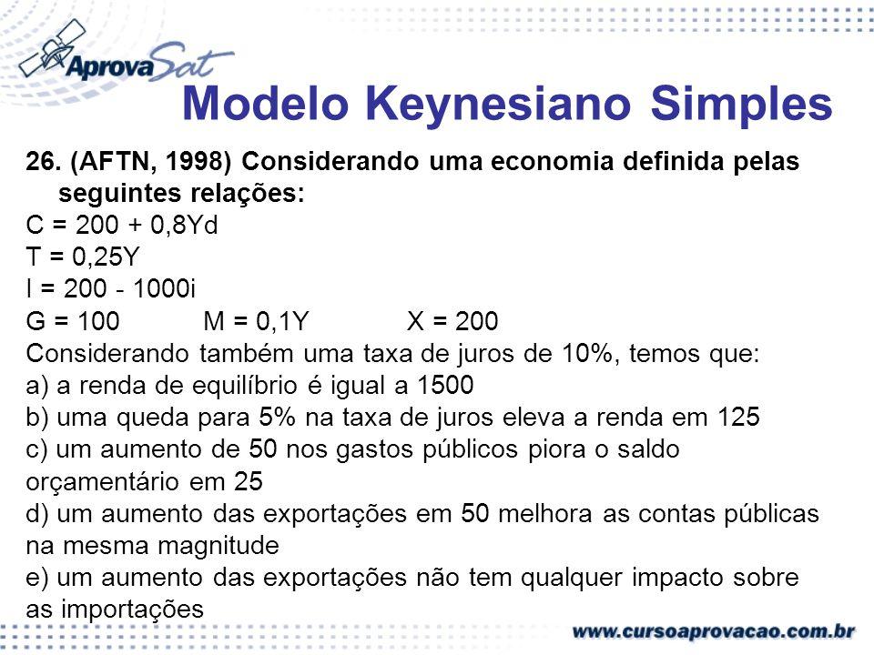 26. (AFTN, 1998) Considerando uma economia definida pelas seguintes relações: C = 200 + 0,8Yd T = 0,25Y I = 200 - 1000i G = 100 M = 0,1Y X = 200 Consi
