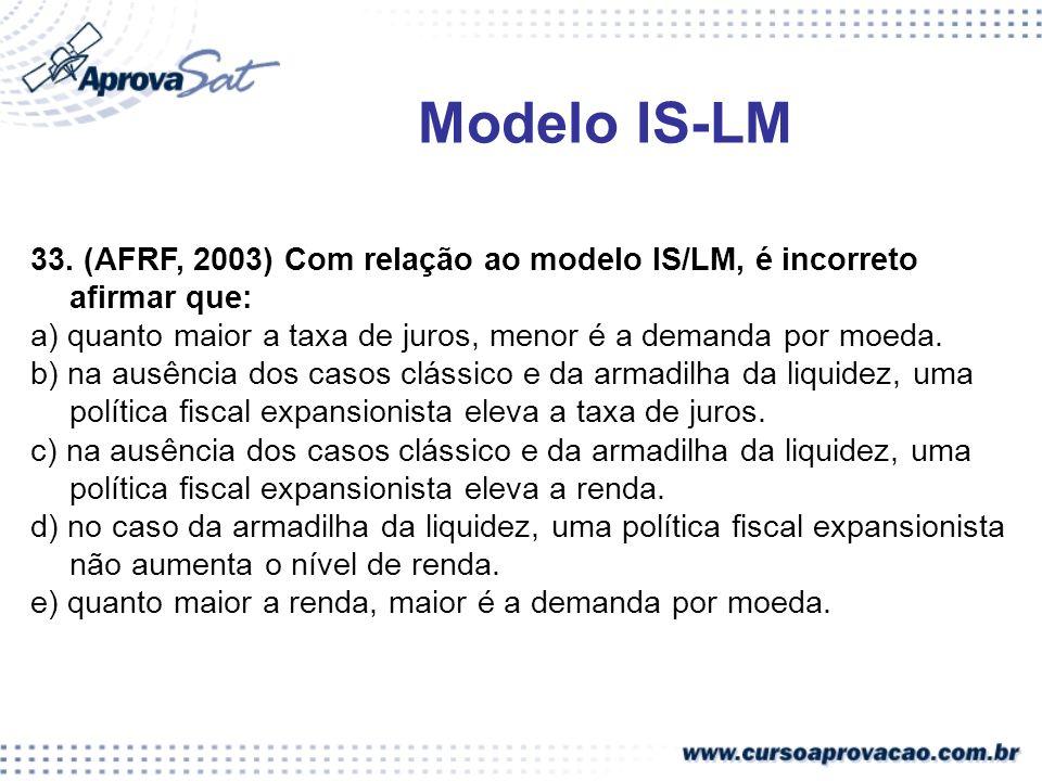 33. (AFRF, 2003) Com relação ao modelo IS/LM, é incorreto afirmar que: a) quanto maior a taxa de juros, menor é a demanda por moeda. b) na ausência do