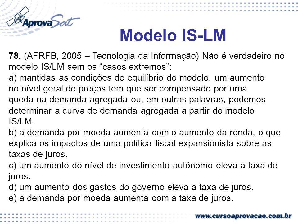 78. (AFRFB, 2005 – Tecnologia da Informação) Não é verdadeiro no modelo IS/LM sem os casos extremos: a) mantidas as condições de equilíbrio do modelo,